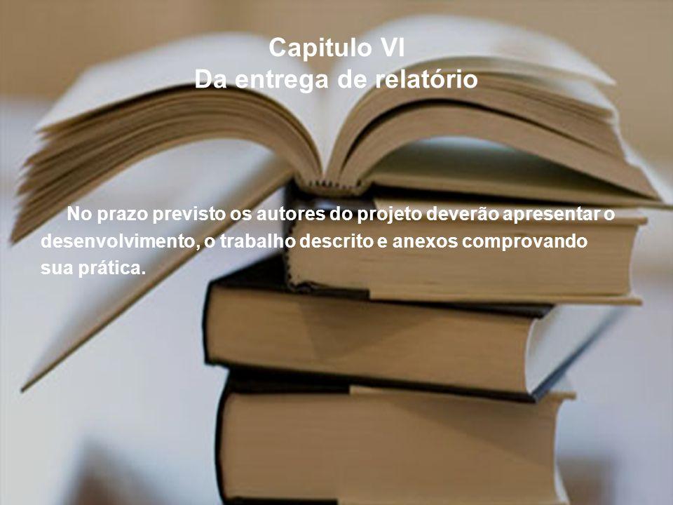 Capitulo VI Da entrega de relatório No prazo previsto os autores do projeto deverão apresentar o desenvolvimento, o trabalho descrito e anexos comprov