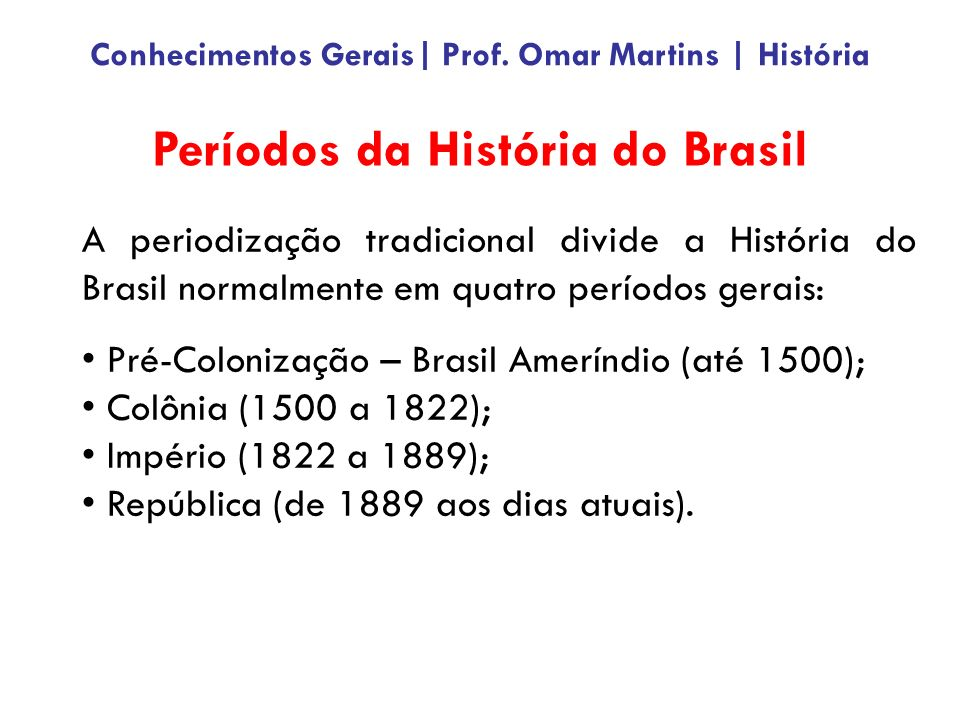 A periodização tradicional divide a História do Brasil normalmente em quatro períodos gerais: Pré-Colonização – Brasil Ameríndio (até 1500); Colônia (1500 a 1822); Império (1822 a 1889); República (de 1889 aos dias atuais).