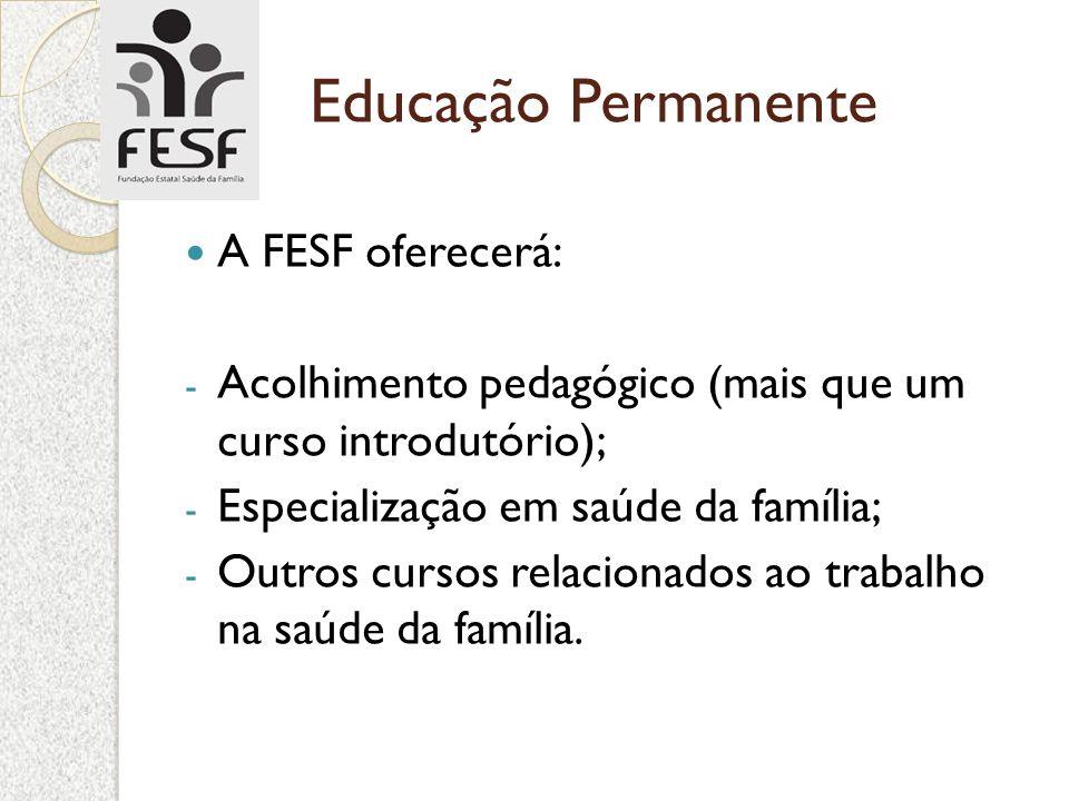 Educação Permanente A FESF oferecerá: - Acolhimento pedagógico (mais que um curso introdutório); - Especialização em saúde da família; - Outros cursos