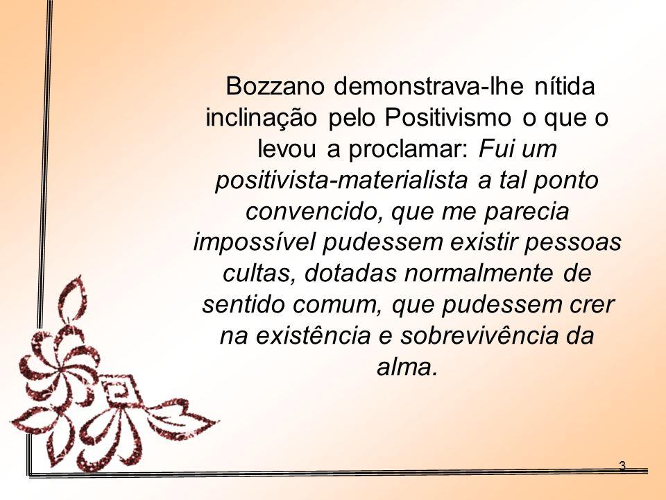 3 Bozzano demonstrava-lhe nítida inclinação pelo Positivismo o que o levou a proclamar: Fui um positivista-materialista a tal ponto convencido, que me parecia impossível pudessem existir pessoas cultas, dotadas normalmente de sentido comum, que pudessem crer na existência e sobrevivência da alma.