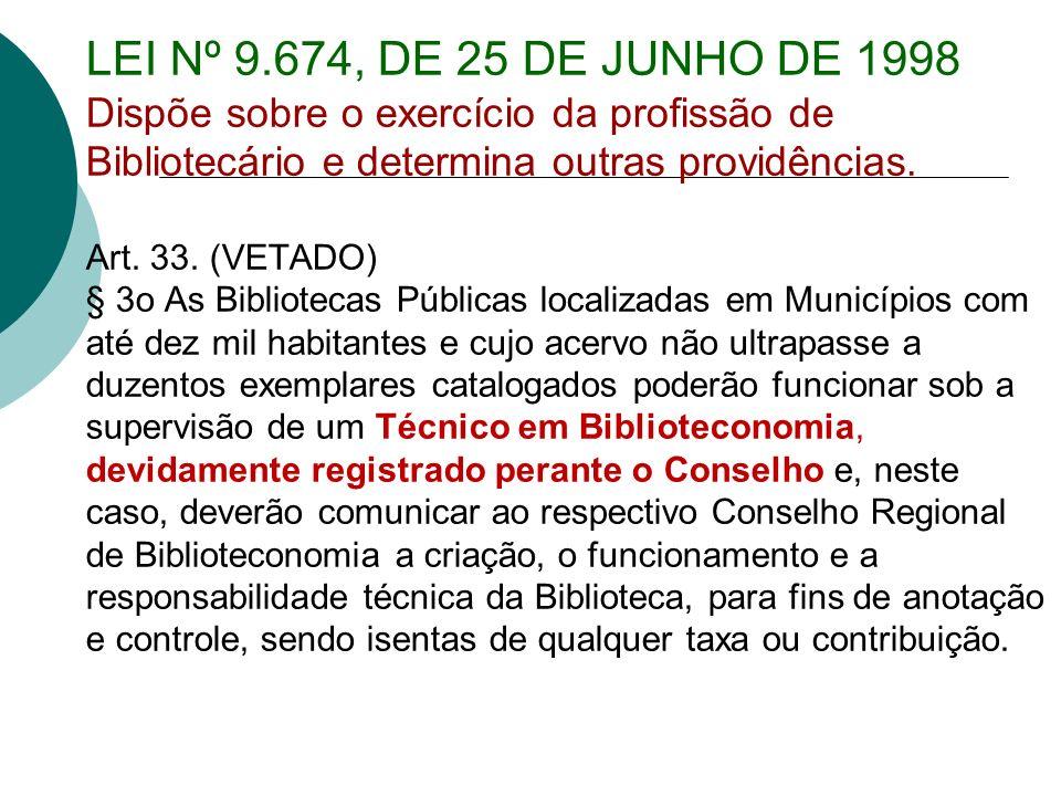 LEI Nº 9.674, DE 25 DE JUNHO DE 1998 Dispõe sobre o exercício da profissão de Bibliotecário e determina outras providências. Art. 33. (VETADO) § 3o As