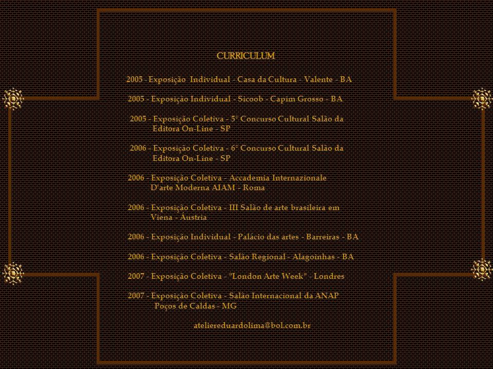 CURRICULUM 2005 - Exposição Individual - Casa da Cultura - Valente - BA 2005 - Exposição Individual - Sicoob - Capim Grosso - BA 2005 - Exposição Coletiva - 5° Concurso Cultural Salão da Editora On-Line - SP 2006 - Exposição Coletiva - 6° Concurso Cultural Salão da Editora On-Line - SP 2006 - Exposição Coletiva - Accademia Internazionale D arte Moderna AIAM - Roma 2006 - Exposição Coletiva - III Salão de arte brasileira em Viena - Áustria 2006 - Exposição Individual - Palácio das artes - Barreiras - BA 2006 - Exposição Coletiva - Salão Regional - Alagoinhas - BA 2007 - Exposição Coletiva - London Arte Week - Londres 2007 - Exposição Coletiva - Salão Internacional da ANAP Poços de Caldas - MG ateliereduardolima@bol.com.br