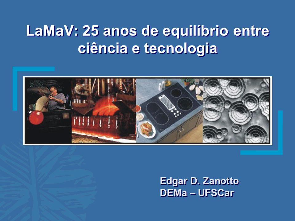 LaMaV: 25 anos de equilíbrio entre ciência e tecnologia Edgar D. Zanotto DEMa – UFSCar Edgar D. Zanotto DEMa – UFSCar