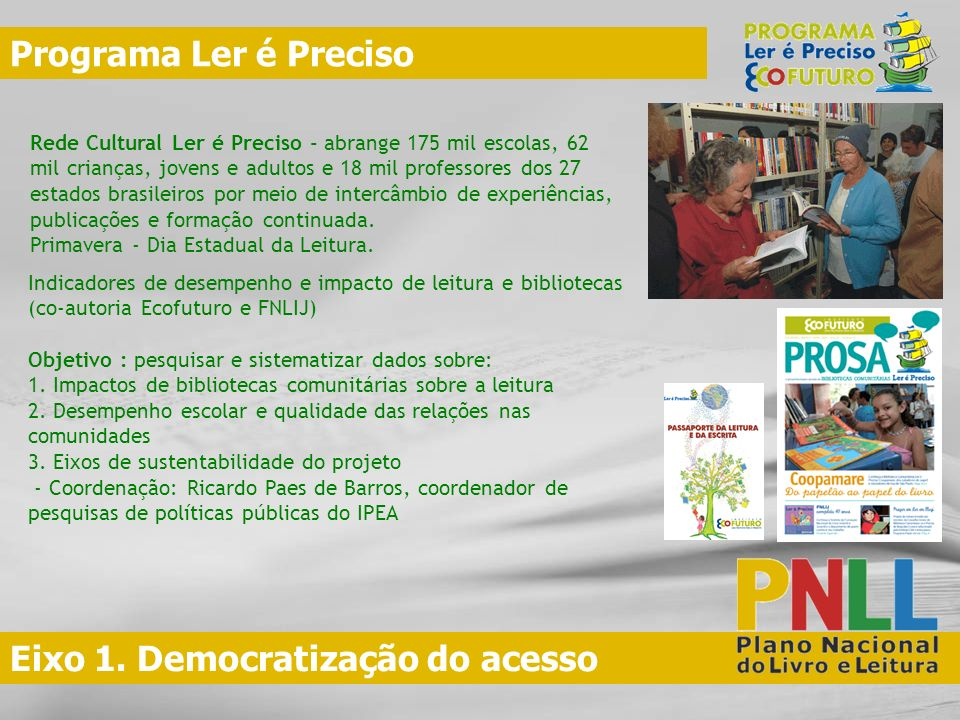 Eixo 1. Democratização do acesso Programa Ler é Preciso Rede Cultural Ler é Preciso - abrange 175 mil escolas, 62 mil crianças, jovens e adultos e 18