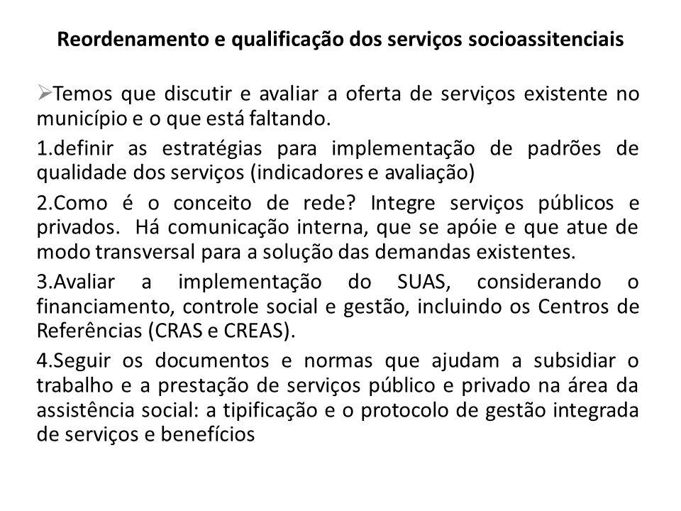 Reordenamento e qualificação dos serviços socioassitenciais Temos que discutir e avaliar a oferta de serviços existente no município e o que está faltando.
