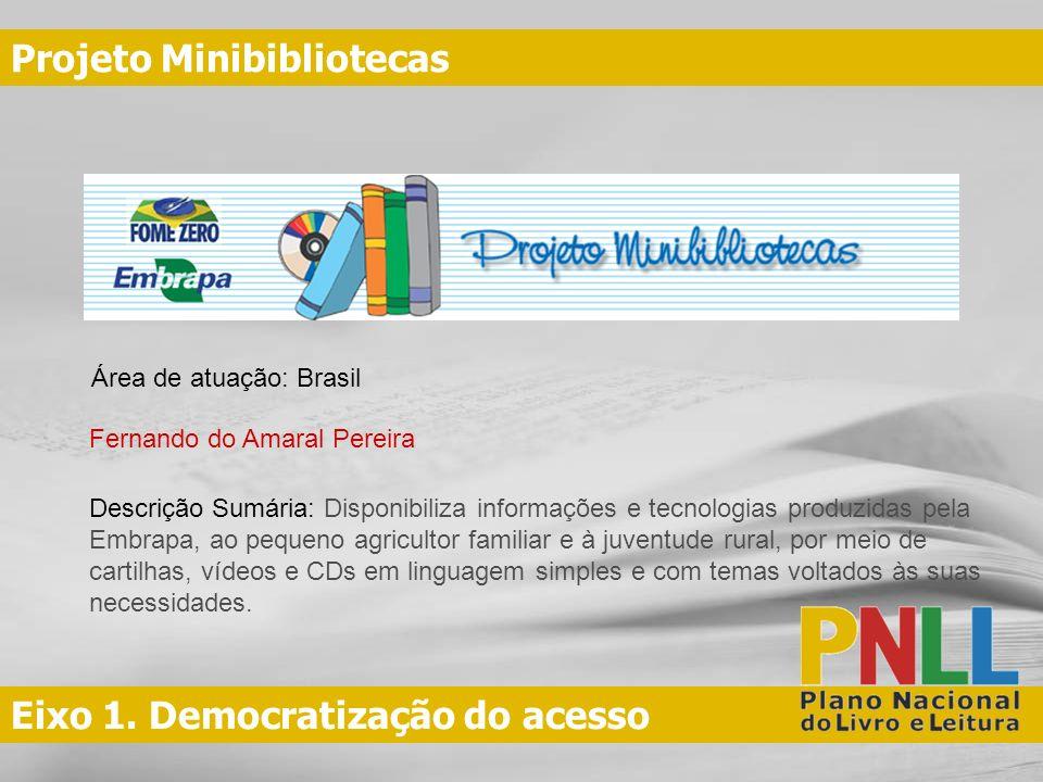 Eixo 1. Democratização do acesso Projeto Minibibliotecas Fernando do Amaral Pereira Área de atuação: Brasil Descrição Sumária: Disponibiliza informaçõ