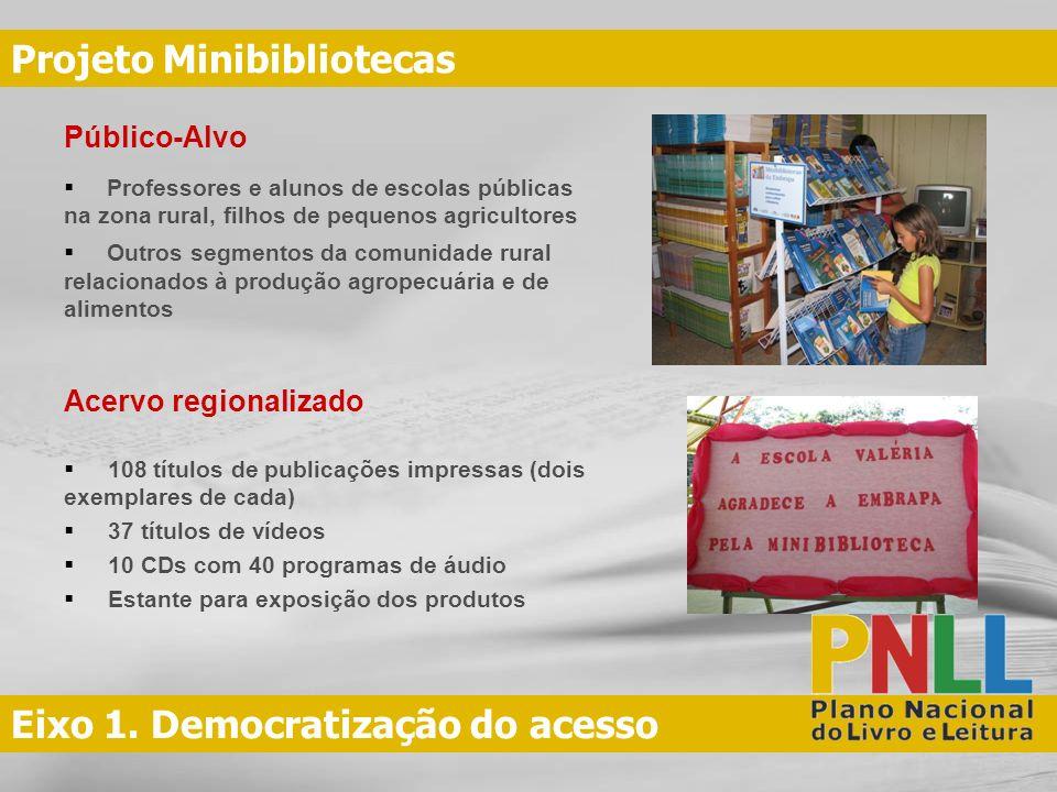 Eixo 1. Democratização do acesso Projeto Minibibliotecas Público-Alvo Professores e alunos de escolas públicas na zona rural, filhos de pequenos agric