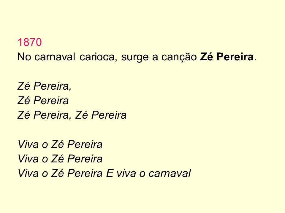 1870 No carnaval carioca, surge a canção Zé Pereira. Zé Pereira, Zé Pereira Zé Pereira, Zé Pereira Viva o Zé Pereira Viva o Zé Pereira E viva o carnav