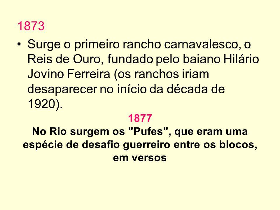 1873 Surge o primeiro rancho carnavalesco, o Reis de Ouro, fundado pelo baiano Hilário Jovino Ferreira (os ranchos iriam desaparecer no início da década de 1920).