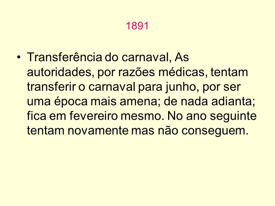 1891 Transferência do carnaval, As autoridades, por razões médicas, tentam transferir o carnaval para junho, por ser uma época mais amena; de nada adianta; fica em fevereiro mesmo.