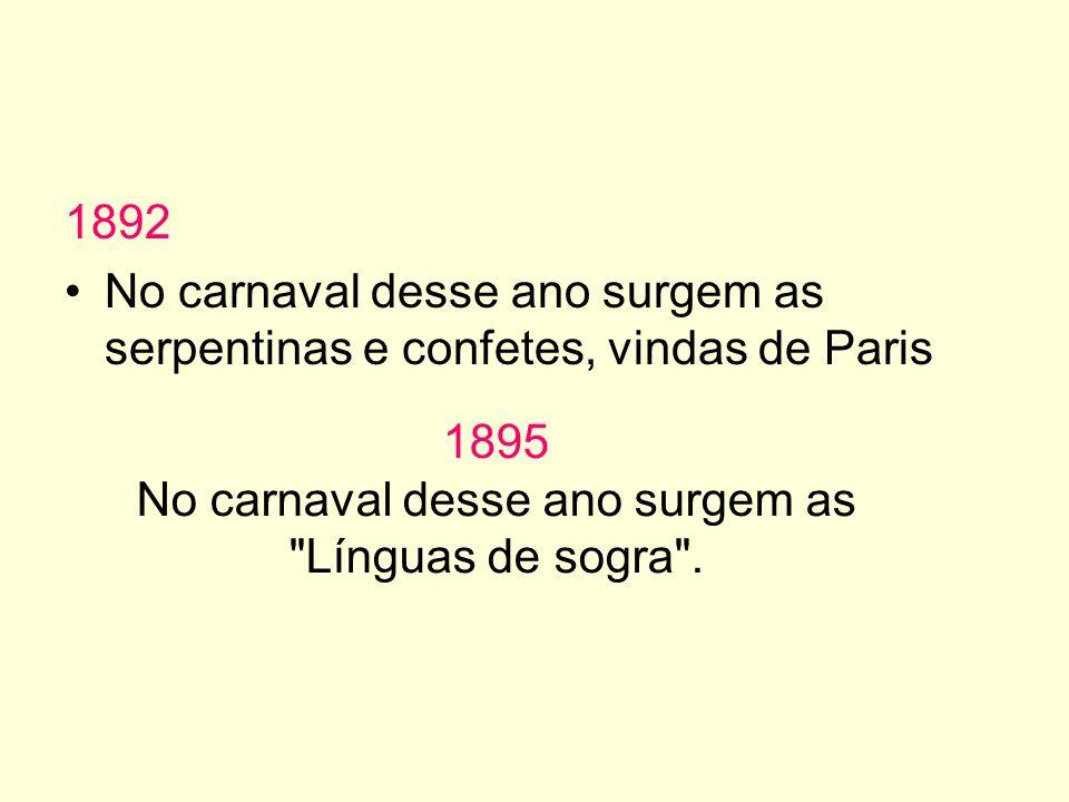 1892 No carnaval desse ano surgem as serpentinas e confetes, vindas de Paris 1895 No carnaval desse ano surgem as Línguas de sogra .
