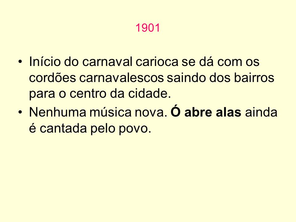 1901 Início do carnaval carioca se dá com os cordões carnavalescos saindo dos bairros para o centro da cidade. Nenhuma música nova. Ó abre alas ainda