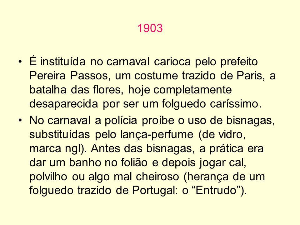 1903 É instituída no carnaval carioca pelo prefeito Pereira Passos, um costume trazido de Paris, a batalha das flores, hoje completamente desaparecida por ser um folguedo caríssimo.