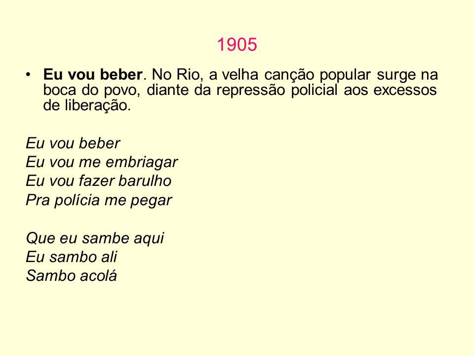 1905 Eu vou beber. No Rio, a velha canção popular surge na boca do povo, diante da repressão policial aos excessos de liberação. Eu vou beber Eu vou m