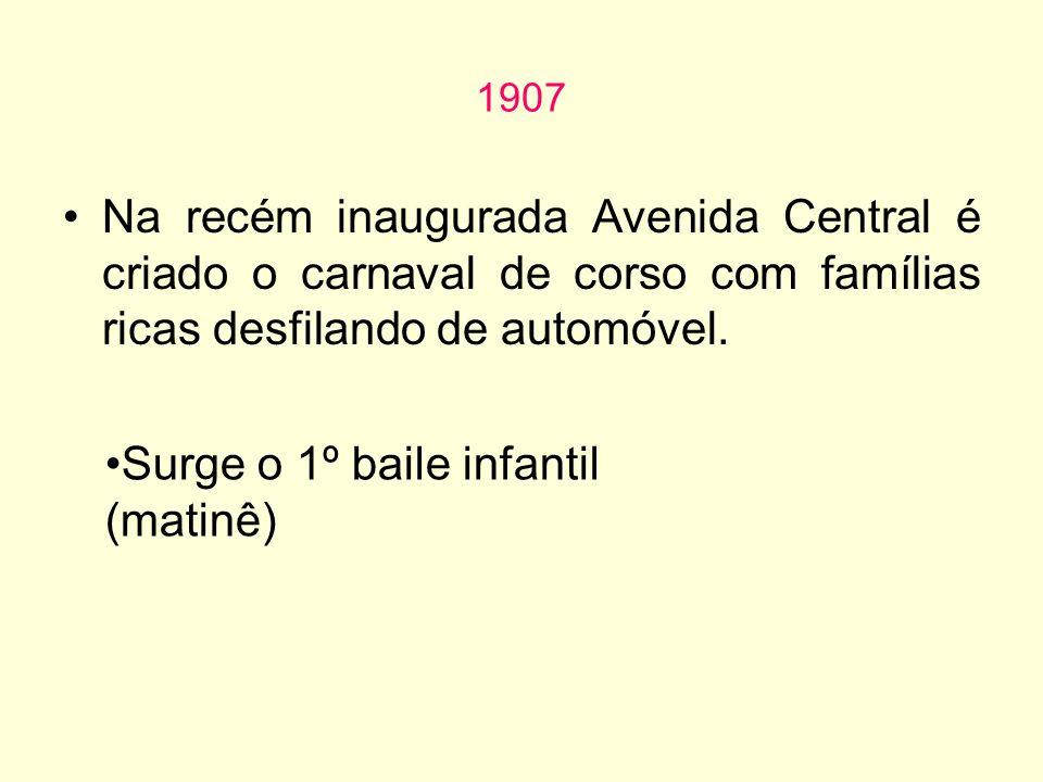 1907 Na recém inaugurada Avenida Central é criado o carnaval de corso com famílias ricas desfilando de automóvel. Surge o 1º baile infantil (matinê)