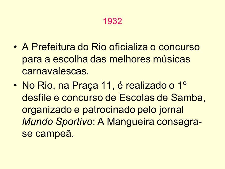 1932 A Prefeitura do Rio oficializa o concurso para a escolha das melhores músicas carnavalescas. No Rio, na Praça 11, é realizado o 1º desfile e conc