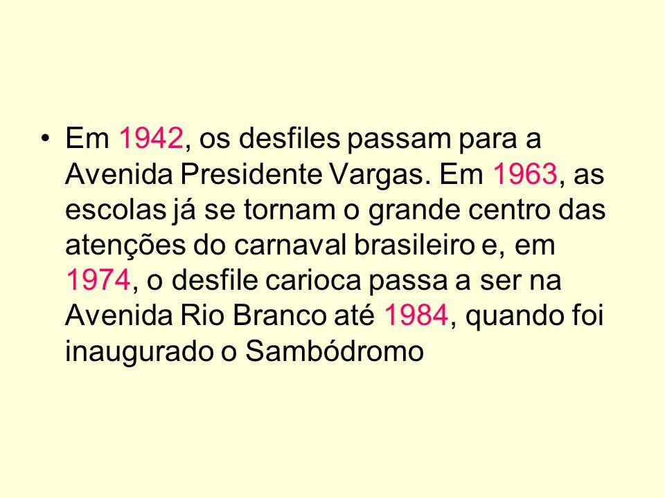 Em 1942, os desfiles passam para a Avenida Presidente Vargas. Em 1963, as escolas já se tornam o grande centro das atenções do carnaval brasileiro e,