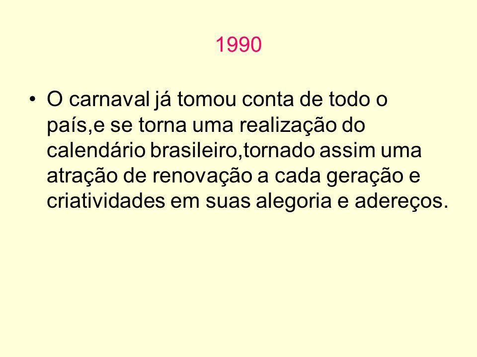 1990 O carnaval já tomou conta de todo o país,e se torna uma realização do calendário brasileiro,tornado assim uma atração de renovação a cada geração e criatividades em suas alegoria e adereços.