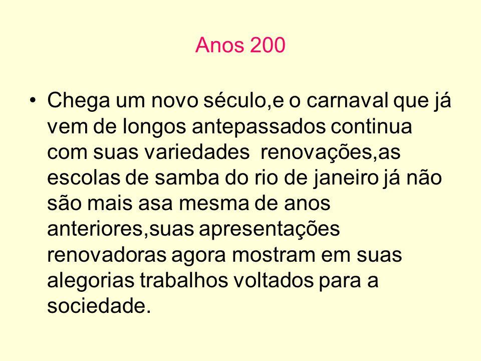 Anos 200 Chega um novo século,e o carnaval que já vem de longos antepassados continua com suas variedades renovações,as escolas de samba do rio de jan