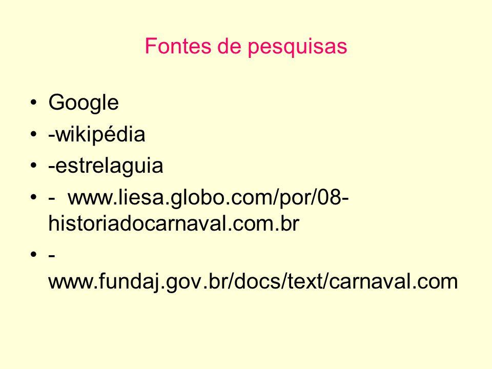 Fontes de pesquisas Google -wikipédia -estrelaguia - www.liesa.globo.com/por/08- historiadocarnaval.com.br - www.fundaj.gov.br/docs/text/carnaval.com