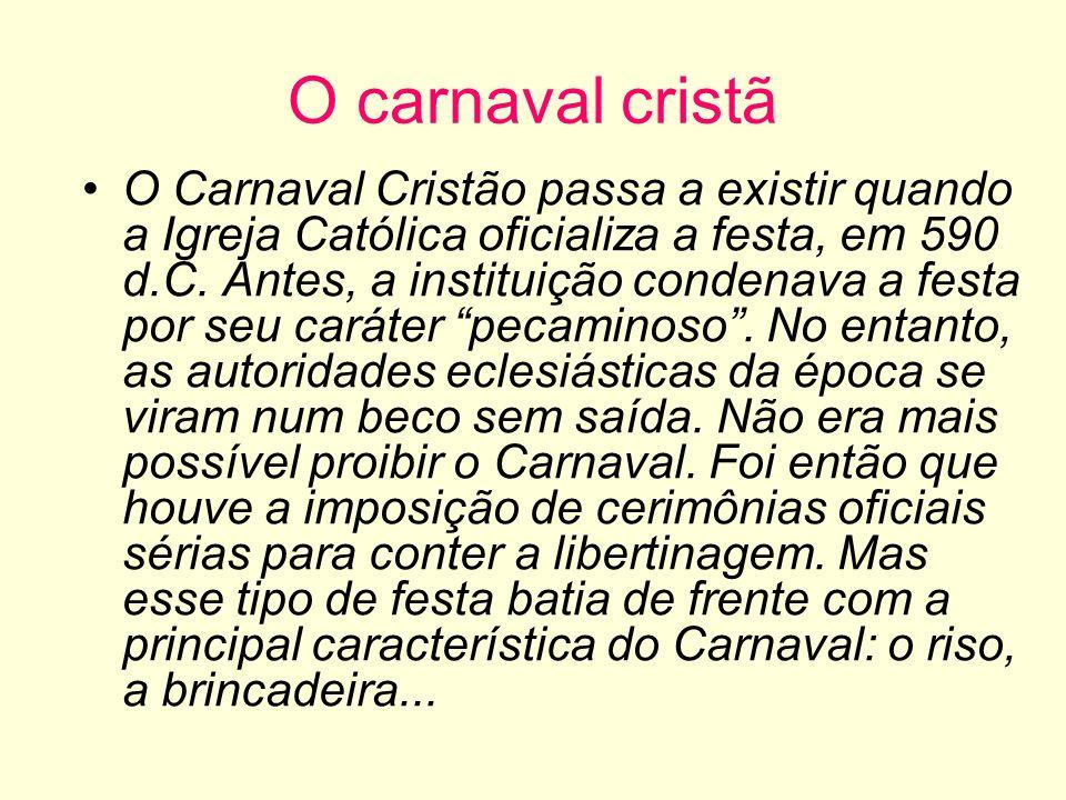 O carnaval cristã O Carnaval Cristão passa a existir quando a Igreja Católica oficializa a festa, em 590 d.C. Antes, a instituição condenava a festa p