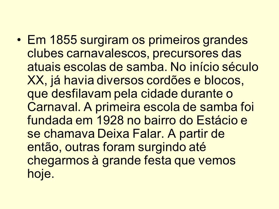 Em 1855 surgiram os primeiros grandes clubes carnavalescos, precursores das atuais escolas de samba. No início século XX, já havia diversos cordões e