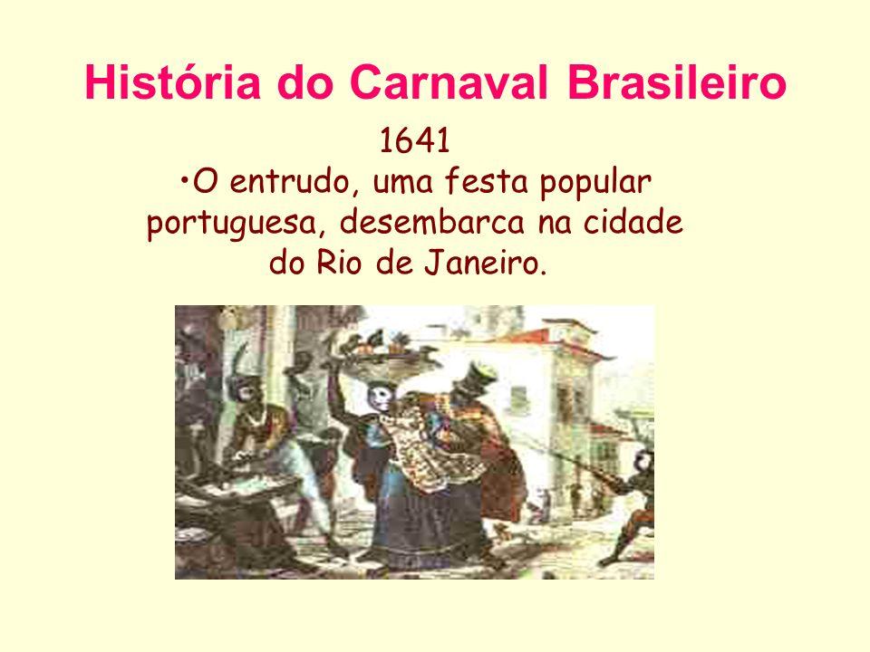 História do Carnaval Brasileiro 1641 O entrudo, uma festa popular portuguesa, desembarca na cidade do Rio de Janeiro.