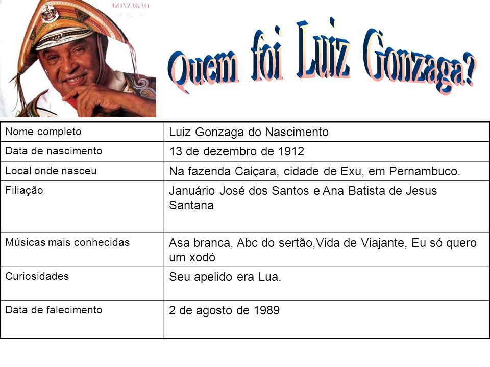 Nome completo Luiz Gonzaga do Nascimento Data de nascimento 13 de dezembro de 1912 Local onde nasceu Na fazenda Caiçara, cidade de Exu, em Pernambuco.
