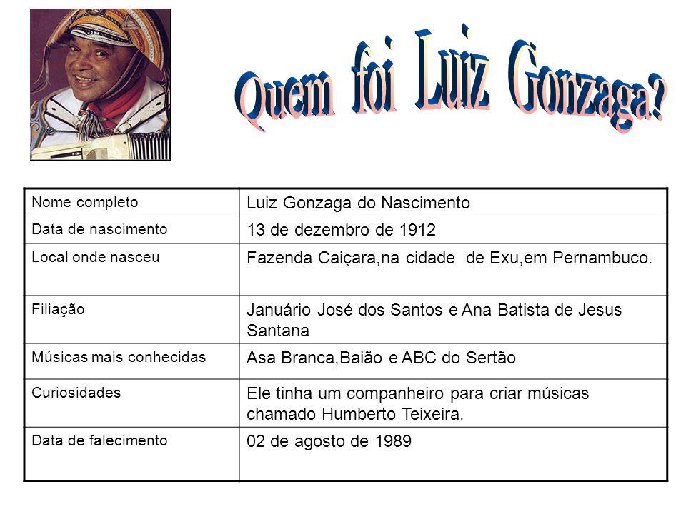 Nome completo Luiz Gonzaga do Nascimento Data de nascimento 13 de dezembro de 1912 Local onde nasceu Fazenda Caiçara,na cidade de Exu,em Pernambuco. F