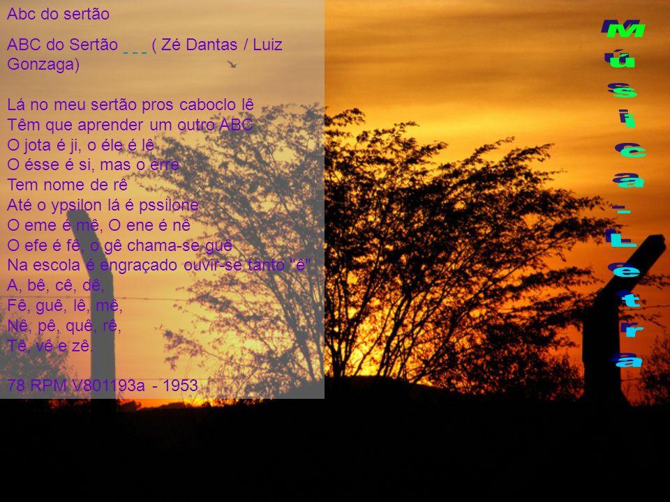 Abc do sertão ABC do Sertão ( Zé Dantas / Luiz Gonzaga) Lá no meu sertão pros caboclo lê Têm que aprender um outro ABC O jota é ji, o éle é lê O ésse