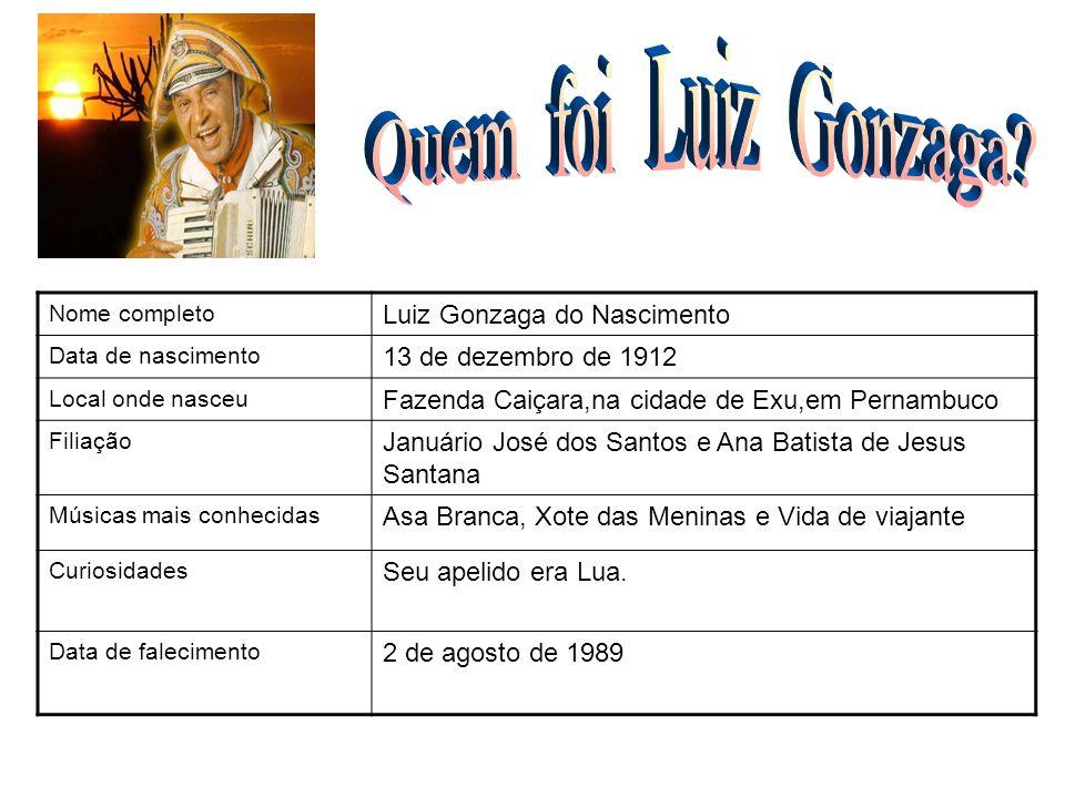 Nome completo Luiz Gonzaga do Nascimento Data de nascimento 13 de dezembro de 1912 Local onde nasceu Fazenda Caiçara,na cidade de Exu,em Pernambuco Fi