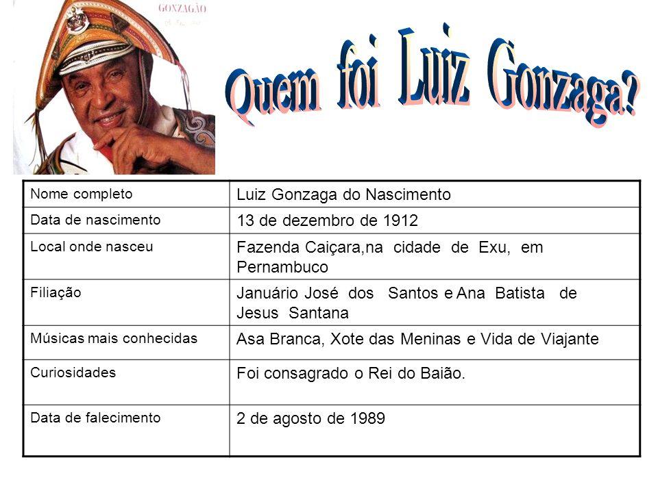 Nome completo Luiz Gonzaga do Nascimento Data de nascimento 13 de dezembro de 1912 Local onde nasceu Fazenda Caiçara,na cidade de Exu, em Pernambuco F