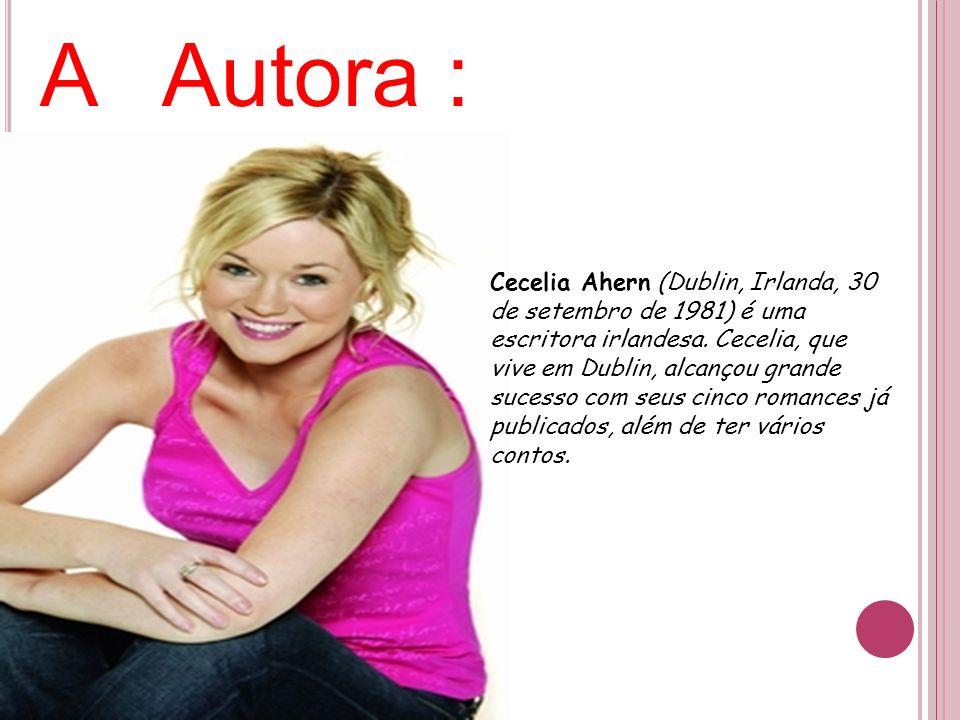 A Autora : Cecelia Ahern (Dublin, Irlanda, 30 de setembro de 1981) é uma escritora irlandesa. Cecelia, que vive em Dublin, alcançou grande sucesso com