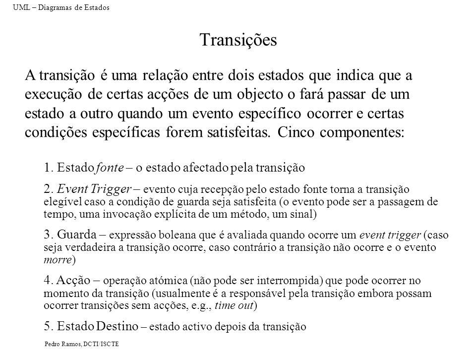 Pedro Ramos, DCTI/ISCTE Transições A transição é uma relação entre dois estados que indica que a execução de certas acções de um objecto o fará passar