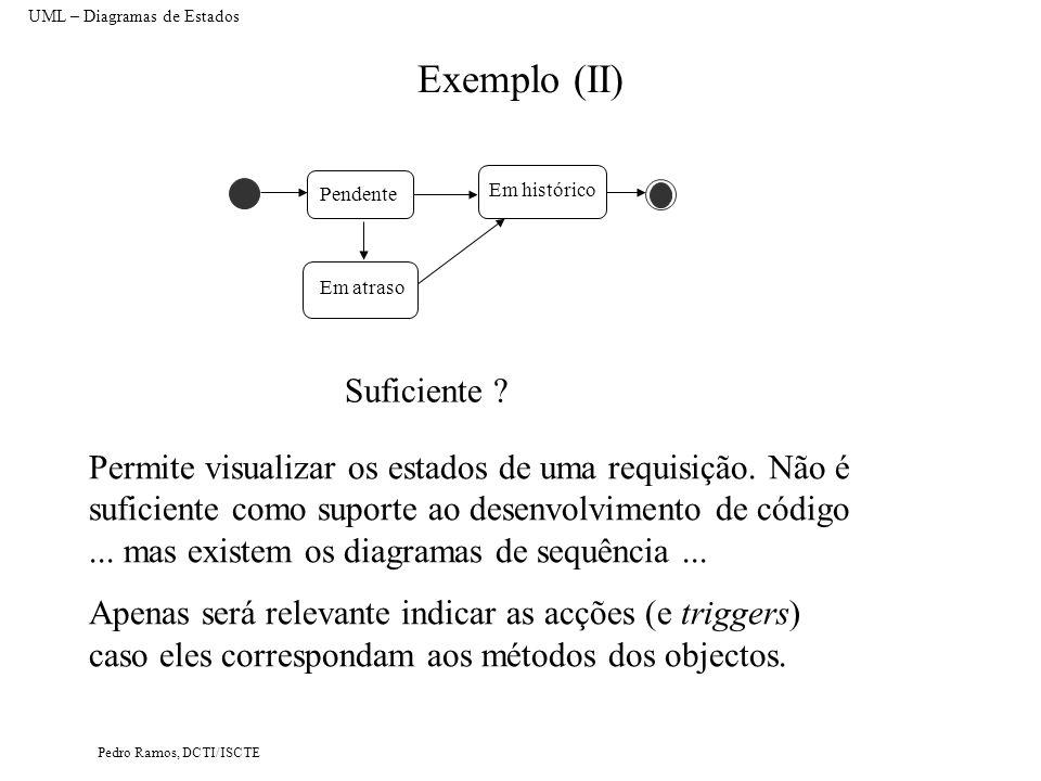 Pedro Ramos, DCTI/ISCTE Exemplo (III) UML – Diagramas de Estados Em Funcionamento Inicializando Do/Boot Retirado de Schmuller, 99 Ligar PC Desligando Desligar PC Regista Input Espera Input User Exibindo Input Input Monitoriza Relógio Sistema Actualiza display [Intervalo de tempo esgotado] Em Funcionamento Sub estados Concorrentes Actividade