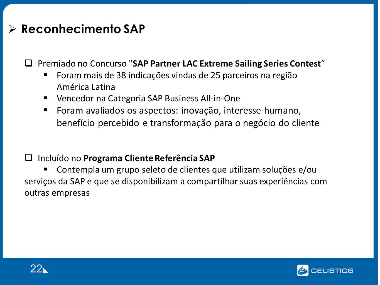 Reconhecimento SAP 22 Premiado no Concurso SAP Partner LAC Extreme Sailing Series Contest Foram mais de 38 indicações vindas de 25 parceiros na região América Latina Vencedor na Categoria SAP Business All-in-One Foram avaliados os aspectos: inovação, interesse humano, benefício percebido e transformação para o negócio do cliente Incluído no Programa Cliente Referência SAP Contempla um grupo seleto de clientes que utilizam soluções e/ou serviços da SAP e que se disponibilizam a compartilhar suas experiências com outras empresas