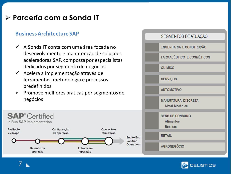 Parceria com a Sonda IT 7 Business Architecture SAP A Sonda IT conta com uma área focada no desenvolvimento e manutenção de soluções aceleradoras SAP, composta por especialistas dedicados por segmento de negócios Acelera a implementação através de ferramentas, metodologia e processos predefinidos Promove melhores práticas por segmentos de negócios