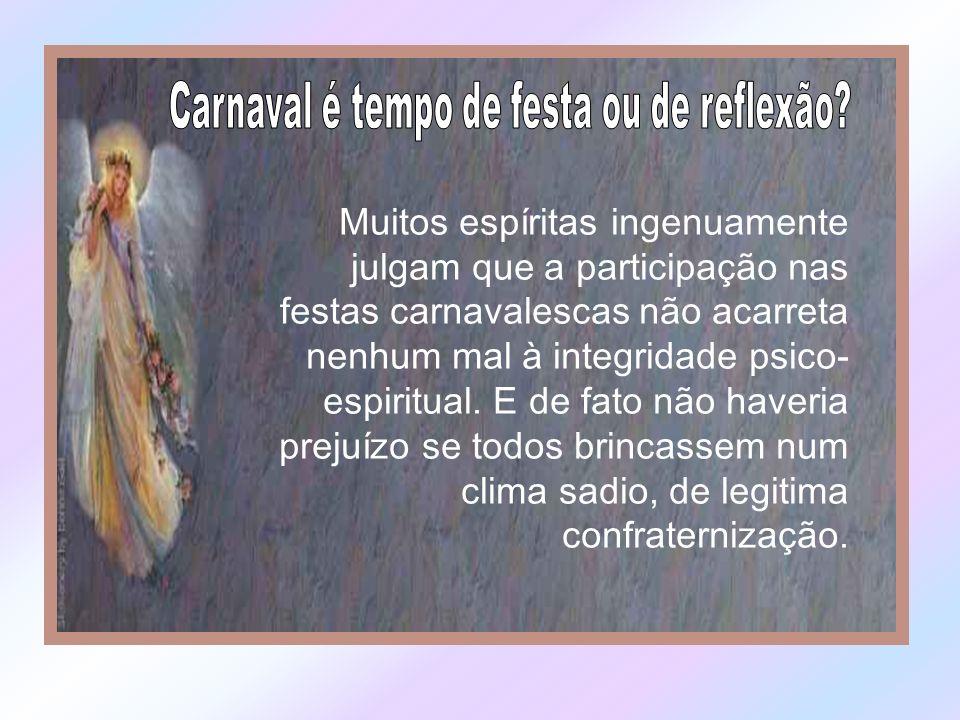Muitos espíritas ingenuamente julgam que a participação nas festas carnavalescas não acarreta nenhum mal à integridade psico- espiritual.