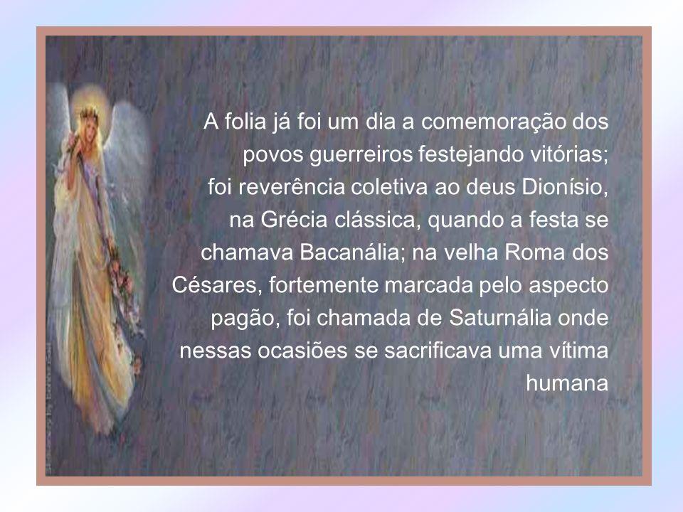 A folia já foi um dia a comemoração dos povos guerreiros festejando vitórias; foi reverência coletiva ao deus Dionísio, na Grécia clássica, quando a festa se chamava Bacanália; na velha Roma dos Césares, fortemente marcada pelo aspecto pagão, foi chamada de Saturnália onde nessas ocasiões se sacrificava uma vítima humana
