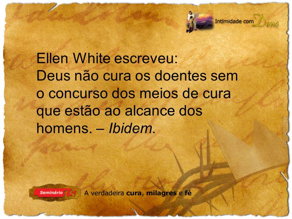 Ellen White escreveu: Deus não cura os doentes sem o concurso dos meios de cura que estão ao alcance dos homens. – Ibidem.