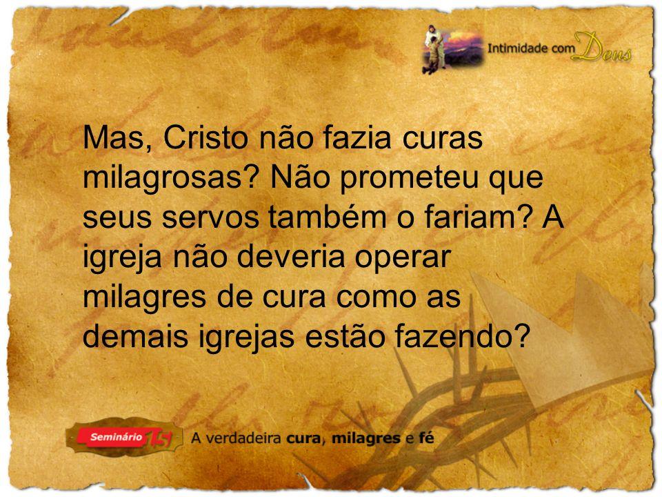 Mas, Cristo não fazia curas milagrosas? Não prometeu que seus servos também o fariam? A igreja não deveria operar milagres de cura como as demais igre