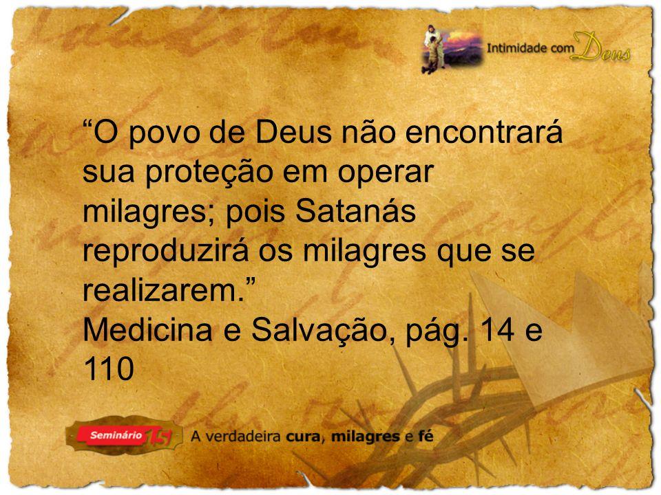 O povo de Deus não encontrará sua proteção em operar milagres; pois Satanás reproduzirá os milagres que se realizarem. Medicina e Salvação, pág. 14 e