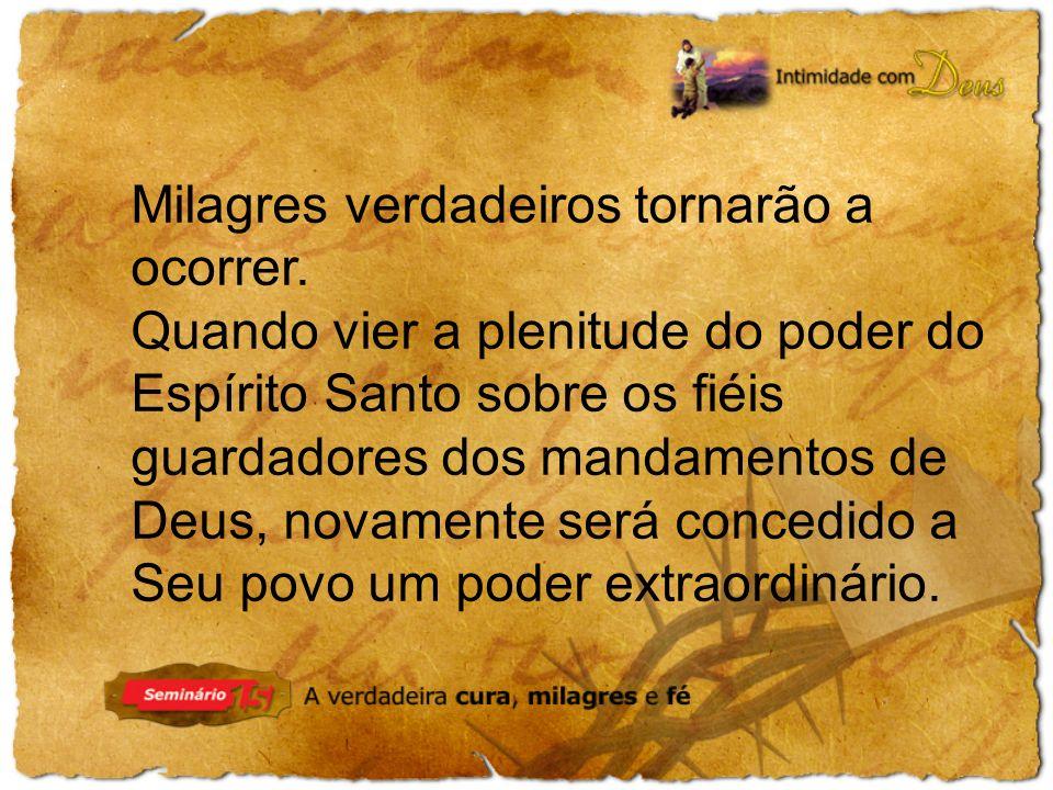 Milagres verdadeiros tornarão a ocorrer. Quando vier a plenitude do poder do Espírito Santo sobre os fiéis guardadores dos mandamentos de Deus, novame