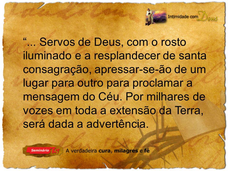 ... Servos de Deus, com o rosto iluminado e a resplandecer de santa consagração, apressar-se-ão de um lugar para outro para proclamar a mensagem do Cé