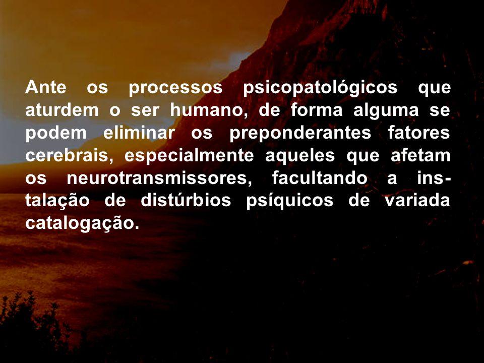 Ante os processos psicopatológicos que aturdem o ser humano, de forma alguma se podem eliminar os preponderantes fatores cerebrais, especialmente aqueles que afetam os neurotransmissores, facultando a ins- talação de distúrbios psíquicos de variada catalogação.