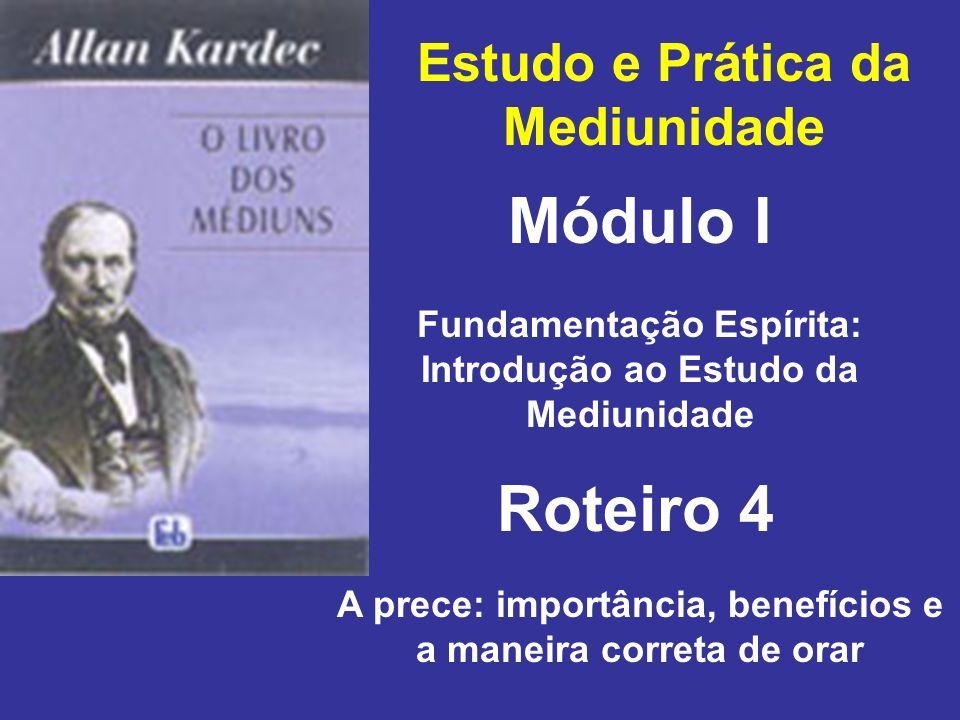 Estudo e Prática da Mediunidade Módulo I Roteiro 4 Fundamentação Espírita: Introdução ao Estudo da Mediunidade A prece: importância, benefícios e a maneira correta de orar