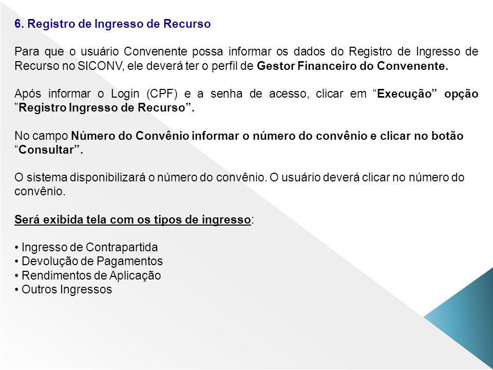 6. Registro de Ingresso de Recurso Para que o usuário Convenente possa informar os dados do Registro de Ingresso de Recurso no SICONV, ele deverá ter