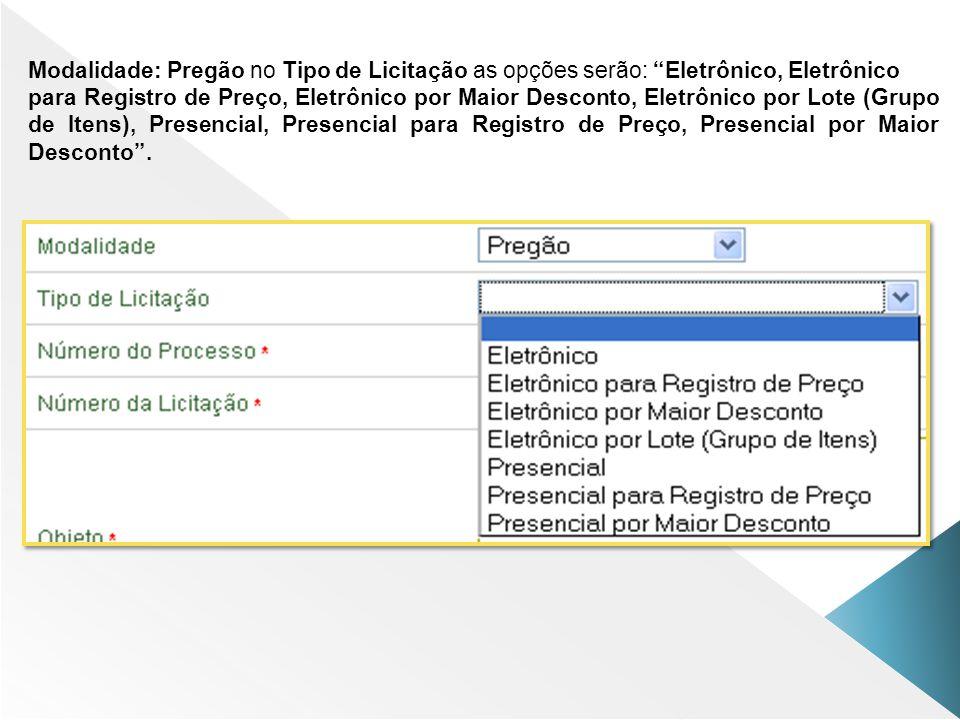 Modalidade: Pregão no Tipo de Licitação as opções serão: Eletrônico, Eletrônico para Registro de Preço, Eletrônico por Maior Desconto, Eletrônico por
