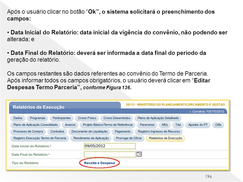 196 Após o usuário clicar no botão Ok, o sistema solicitará o preenchimento dos campos: Data Inicial do Relatório: data inicial da vigência do convêni