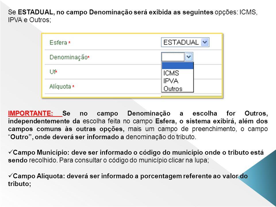 Se ESTADUAL, no campo Denominação será exibida as seguintes opções: ICMS, IPVA e Outros; IMPORTANTE: IMPORTANTE: Se no campo Denominação a escolha for